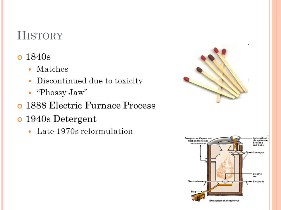H ISTORY 1840s Matches Discontinued due to toxicity Phossy Jaw 1888 Electric Furnace Process 1940s Detergent Late 1970s reformulation