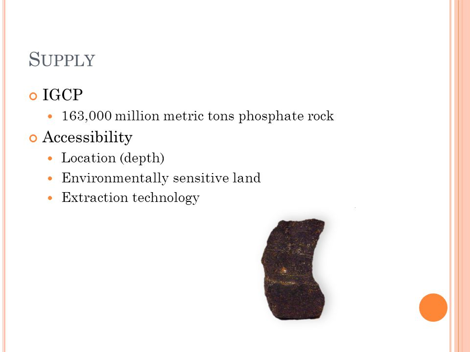 S UPPLY IGCP 163,000 million metric tons phosphate rock Accessibility Location (depth) Environmentally sensitive land Extraction technology