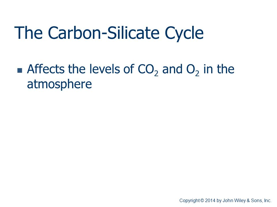 The Carbon-Silicate Cycle Affects the levels of CO 2 and O 2 in the atmosphere Copyright © 2014 by John Wiley & Sons, Inc.