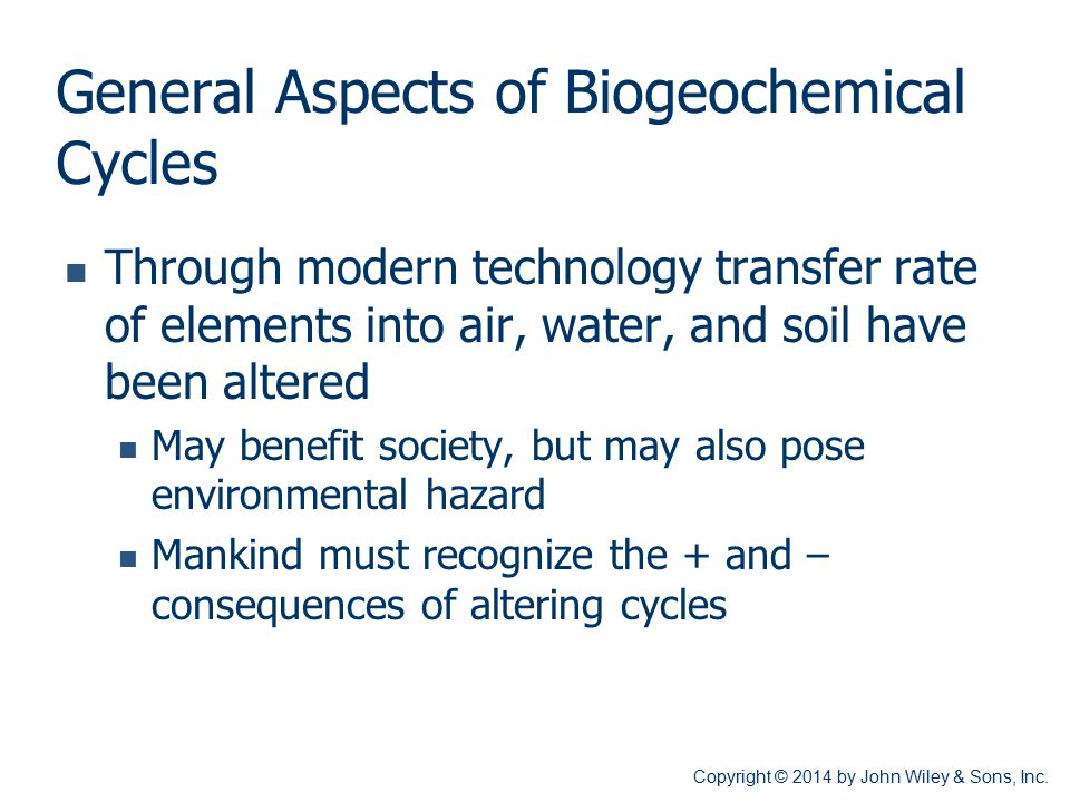 General Aspects of Biogeochemical Cycles Through modern technology transfer rate of elements into air, water, and soil have been altered May benefit s