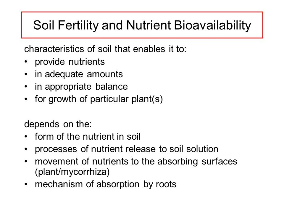 Soil Fertility and Nutrient Bioavailability characteristics of soil that enables it to: provide nutrients in adequate amounts in appropriate balance for growth of particular plant(s) depends on the: form of the nutrient in soil processes of nutrient release to soil solution movement of nutrients to the absorbing surfaces (plant/mycorrhiza) mechanism of absorption by roots