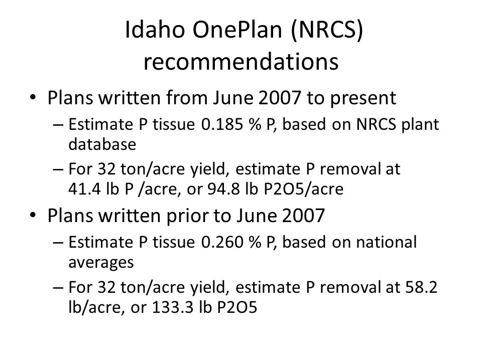 Idaho OnePlan (NRCS) recommendations Plans written from June 2007 to present – Estimate P tissue 0.185 % P, based on NRCS plant database – For 32 ton/