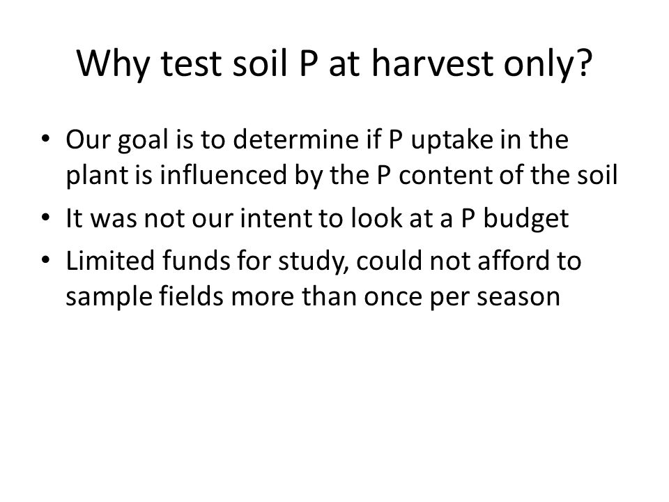 Why test soil P at harvest only? Our goal is to determine if P uptake in the plant is influenced by the P content of the soil It was not our intent to