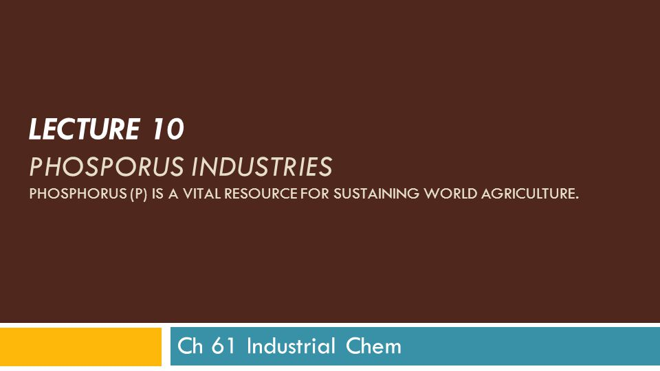 LECTURE 10 PHOSPORUS INDUSTRIES PHOSPHORUS (P) IS A VITAL RESOURCE FOR SUSTAINING WORLD AGRICULTURE.