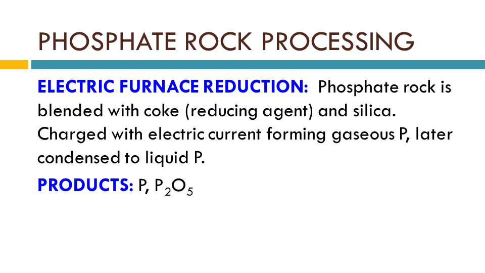 PHOSPHATE ROCK PROCESSING ELECTRIC FURNACE REDUCTION: Phosphate rock is blended with coke (reducing agent) and silica.