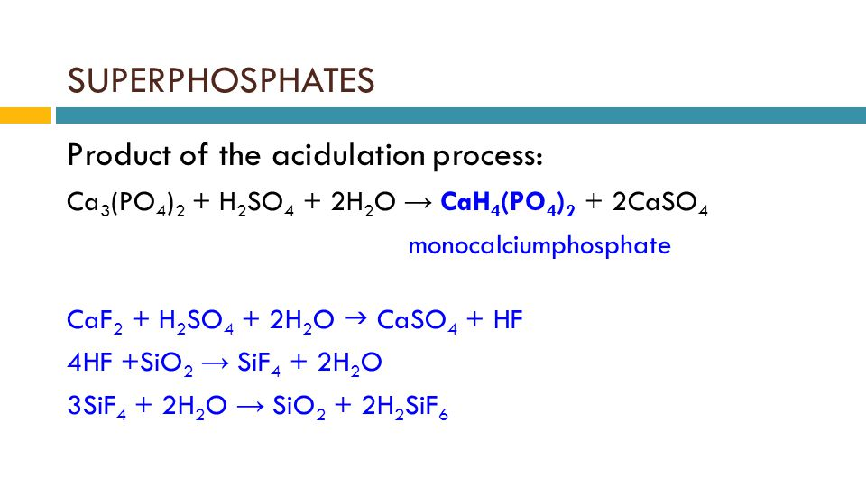 SUPERPHOSPHATES Product of the acidulation process: Ca 3 (PO 4 ) 2 + H 2 SO 4 + 2H 2 O → CaH 4 (PO 4 ) 2 + 2CaSO 4 monocalciumphosphate CaF 2 + H 2 SO 4 + 2H 2 O  CaSO 4 + HF 4HF +SiO 2 → SiF 4 + 2H 2 O 3SiF 4 + 2H 2 O → SiO 2 + 2H 2 SiF 6