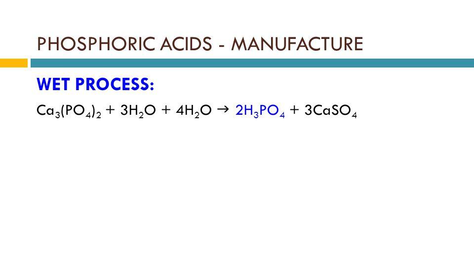 PHOSPHORIC ACIDS - MANUFACTURE WET PROCESS: Ca 3 (PO 4 ) 2 + 3H 2 O + 4H 2 O  2H 3 PO 4 + 3CaSO 4