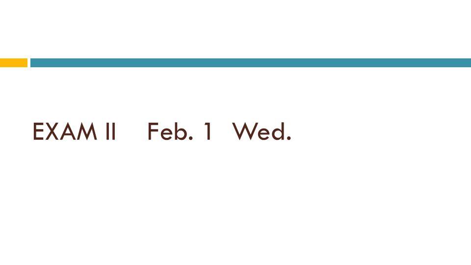 EXAM II Feb. 1 Wed.