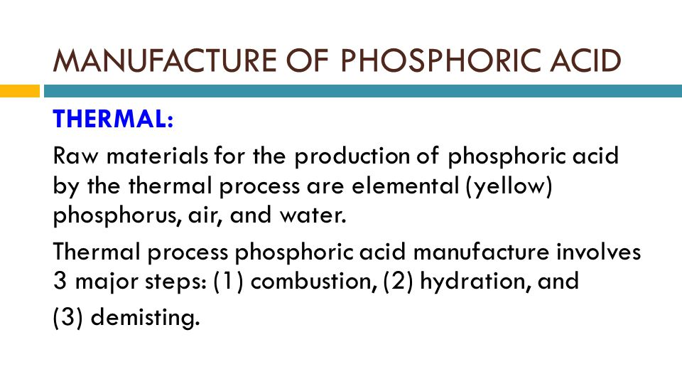 MANUFACTURE OF PHOSPHORIC ACID THERMAL: Raw materials for the production of phosphoric acid by the thermal process are elemental (yellow) phosphorus, air, and water.