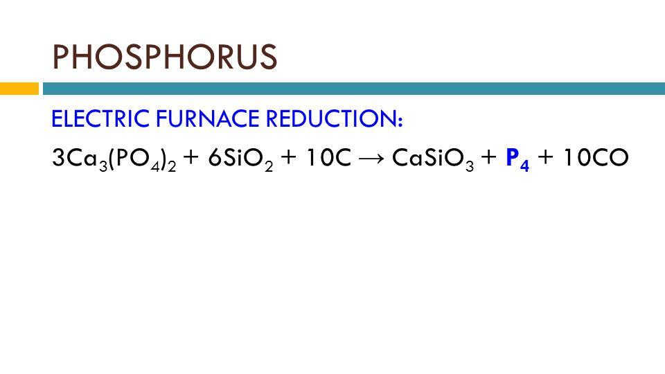 PHOSPHORUS ELECTRIC FURNACE REDUCTION: 3Ca 3 (PO 4 ) 2 + 6SiO 2 + 10C → CaSiO 3 + P 4 + 10CO