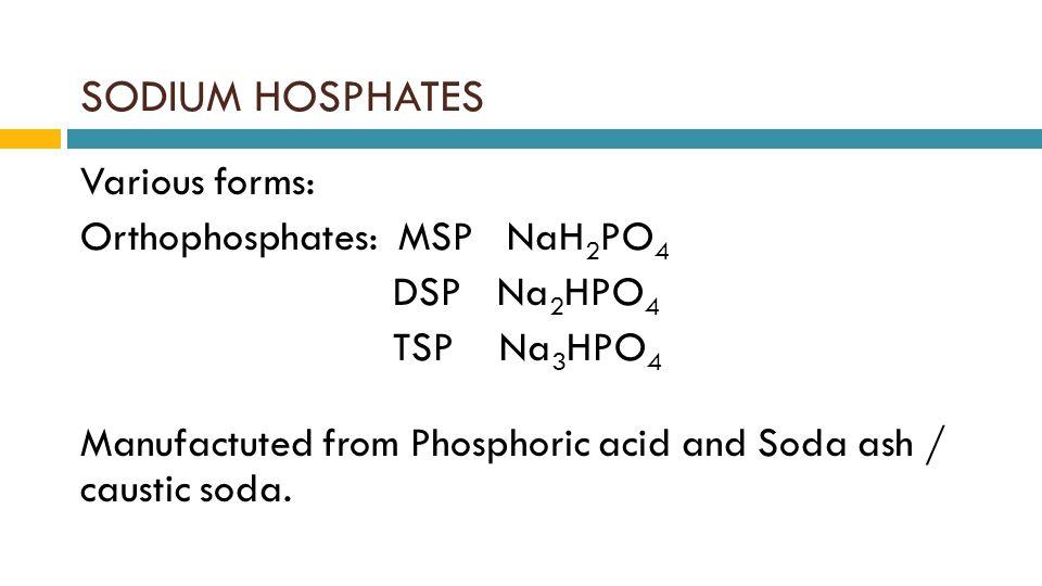 SODIUM HOSPHATES Various forms: Orthophosphates: MSP NaH 2 PO 4 DSPNa 2 HPO 4 TSP Na 3 HPO 4 Manufactuted from Phosphoric acid and Soda ash / caustic soda.
