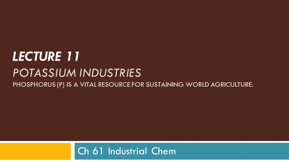 LECTURE 11 POTASSIUM INDUSTRIES PHOSPHORUS (P) IS A VITAL RESOURCE FOR SUSTAINING WORLD AGRICULTURE.