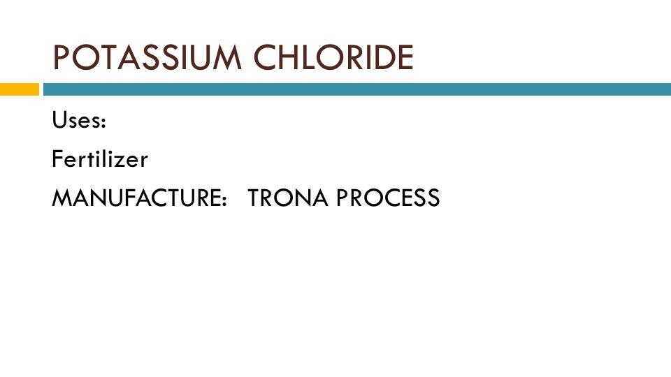 POTASSIUM CHLORIDE Uses: Fertilizer MANUFACTURE: TRONA PROCESS