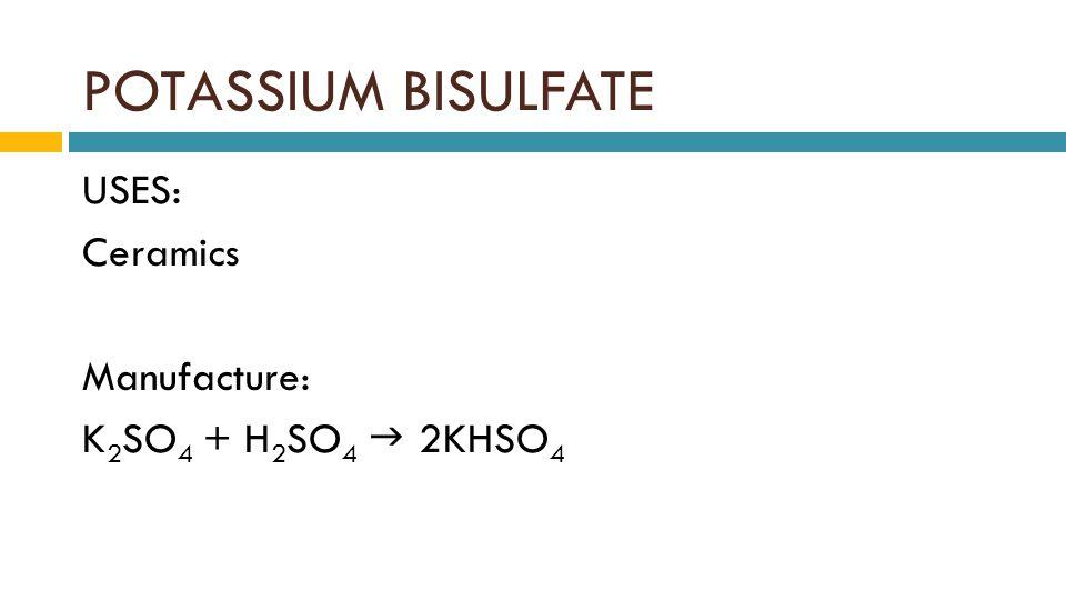 POTASSIUM BISULFATE USES: Ceramics Manufacture: K 2 SO 4 + H 2 SO 4  2KHSO 4