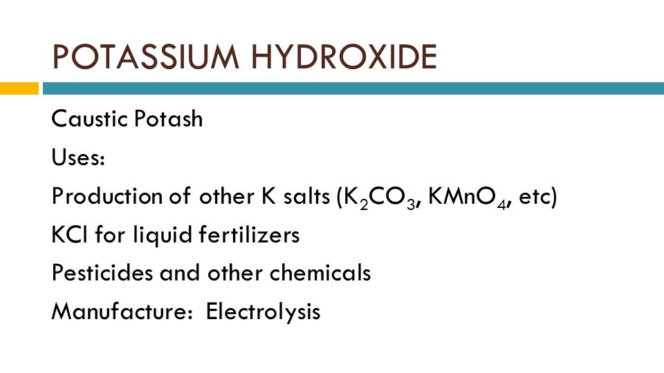 POTASSIUM HYDROXIDE Caustic Potash Uses: Production of other K salts (K 2 CO 3, KMnO 4, etc) KCl for liquid fertilizers Pesticides and other chemicals Manufacture: Electrolysis