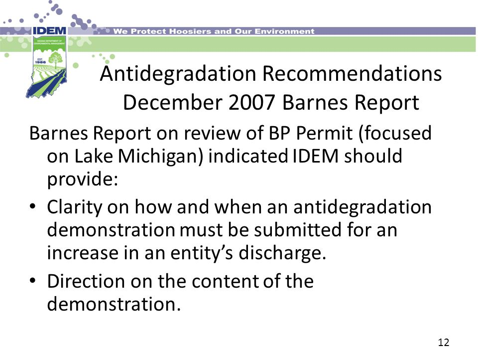 12 Antidegradation Recommendations December 2007 Barnes Report Barnes Report on review of BP Permit (focused on Lake Michigan) indicated IDEM should provide: Clarity on how and when an antidegradation demonstration must be submitted for an increase in an entity's discharge.