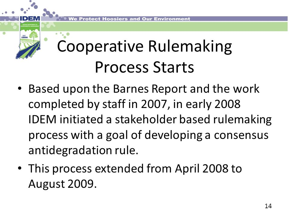 Cooperative Rulemaking Process Starts Based upon the Barnes Report and the work completed by staff in 2007, in early 2008 IDEM initiated a stakeholder based rulemaking process with a goal of developing a consensus antidegradation rule.