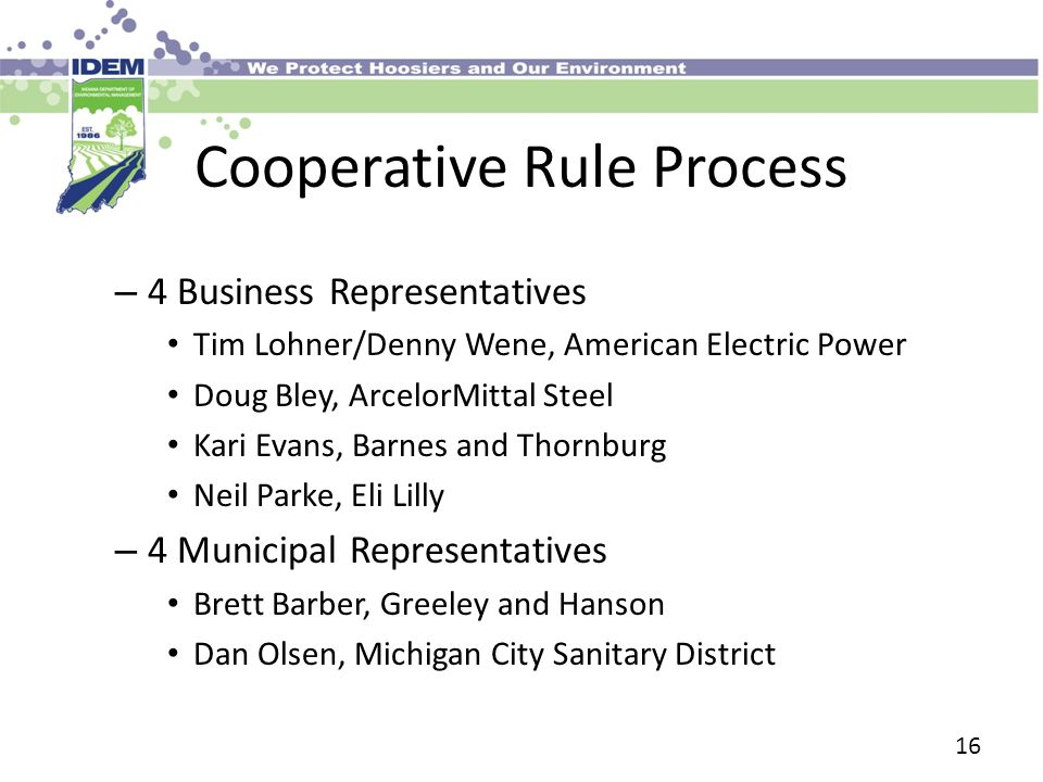 Cooperative Rule Process – 4 Business Representatives Tim Lohner/Denny Wene, American Electric Power Doug Bley, ArcelorMittal Steel Kari Evans, Barnes and Thornburg Neil Parke, Eli Lilly – 4 Municipal Representatives Brett Barber, Greeley and Hanson Dan Olsen, Michigan City Sanitary District 16