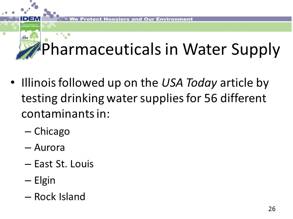 Pharmaceuticals in Water Supply Illinois followed up on the USA Today article by testing drinking water supplies for 56 different contaminants in: – Chicago – Aurora – East St.