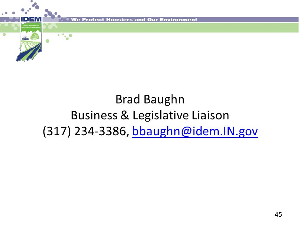 45 Brad Baughn Business & Legislative Liaison (317) 234-3386, bbaughn@idem.IN.govbbaughn@idem.IN.gov