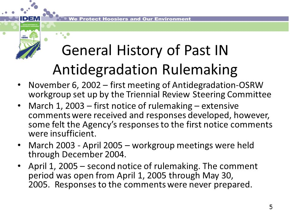 General History of Past IN Antidegradation Rulemaking November 6, 2002 – first meeting of Antidegradation-OSRW workgroup set up by the Triennial Review Steering Committee March 1, 2003 – first notice of rulemaking – extensive comments were received and responses developed, however, some felt the Agency's responses to the first notice comments were insufficient.