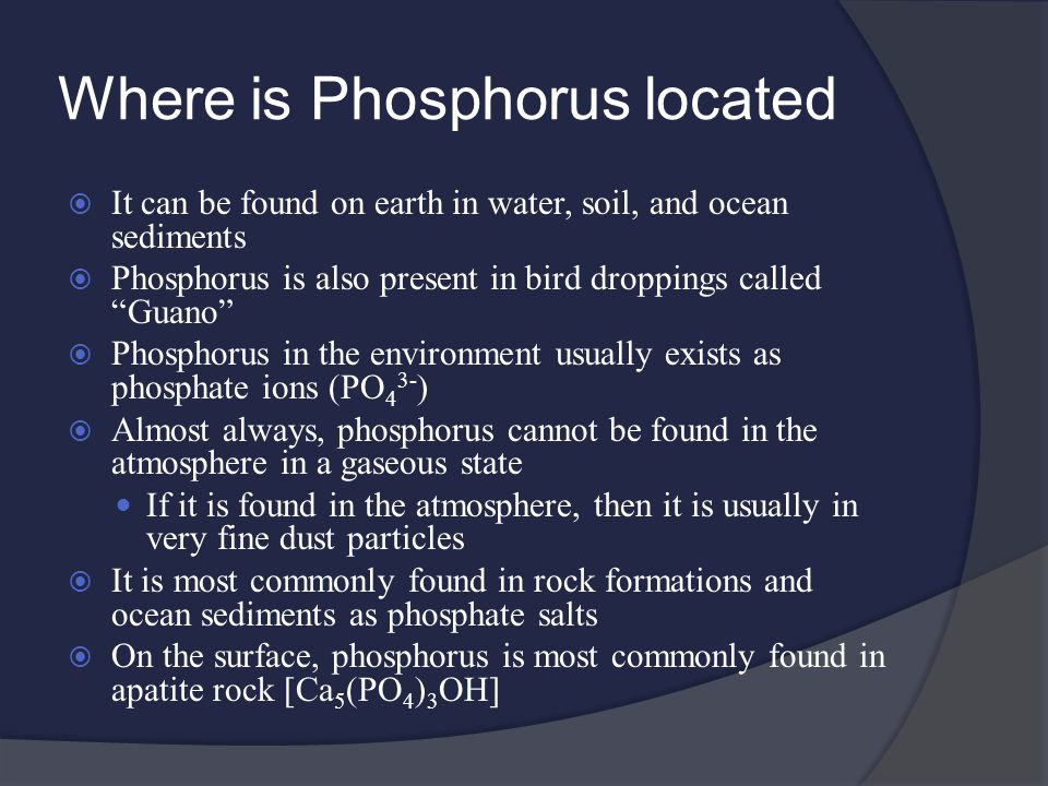 Where is Phosphorus located  It can be found on earth in water, soil, and ocean sediments  Phosphorus is also present in bird droppings called Guano  Phosphorus in the environment usually exists as phosphate ions (PO 4 3- )  Almost always, phosphorus cannot be found in the atmosphere in a gaseous state If it is found in the atmosphere, then it is usually in very fine dust particles  It is most commonly found in rock formations and ocean sediments as phosphate salts  On the surface, phosphorus is most commonly found in apatite rock [Ca 5 (PO 4 ) 3 OH]