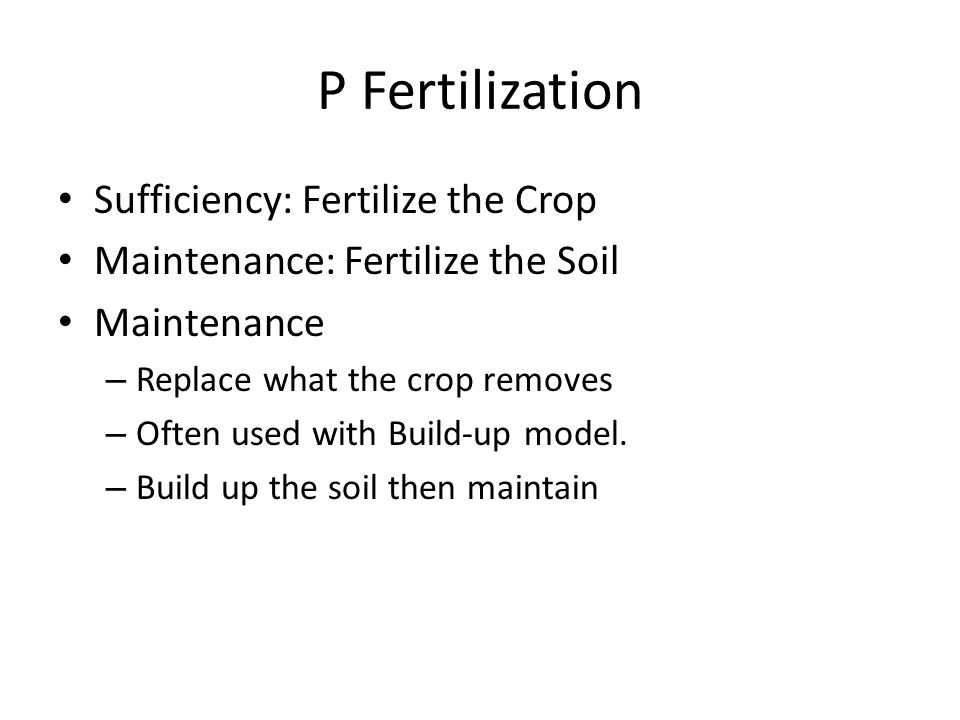 P Fertilization Sufficiency: Fertilize the Crop Maintenance: Fertilize the Soil Maintenance – Replace what the crop removes – Often used with Build-up model.
