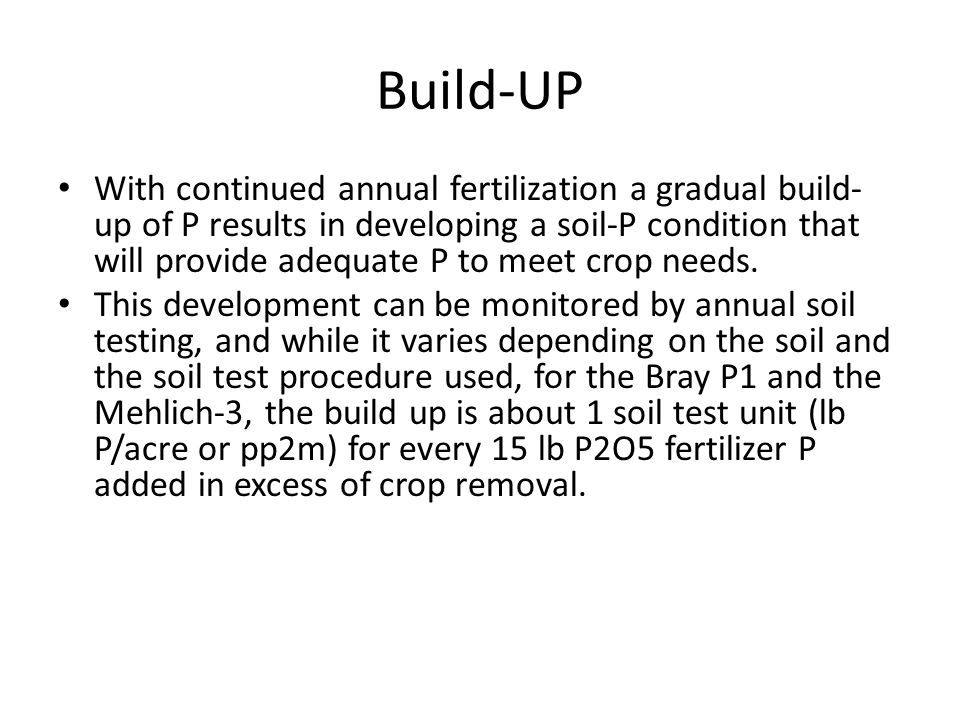 Build-UP With continued annual fertilization a gradual build- up of P results in developing a soil-P condition that will provide adequate P to meet crop needs.