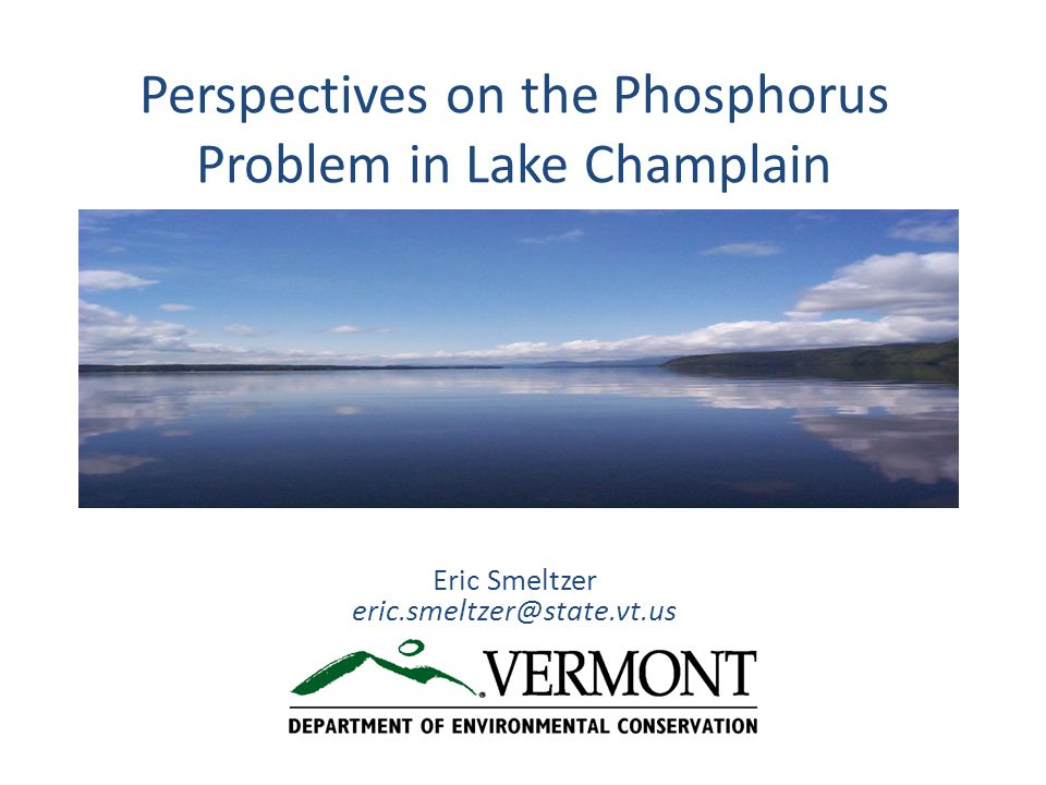 Perspectives on the Phosphorus Problem in Lake Champlain Eric Smeltzer eric.smeltzer@state.vt.us