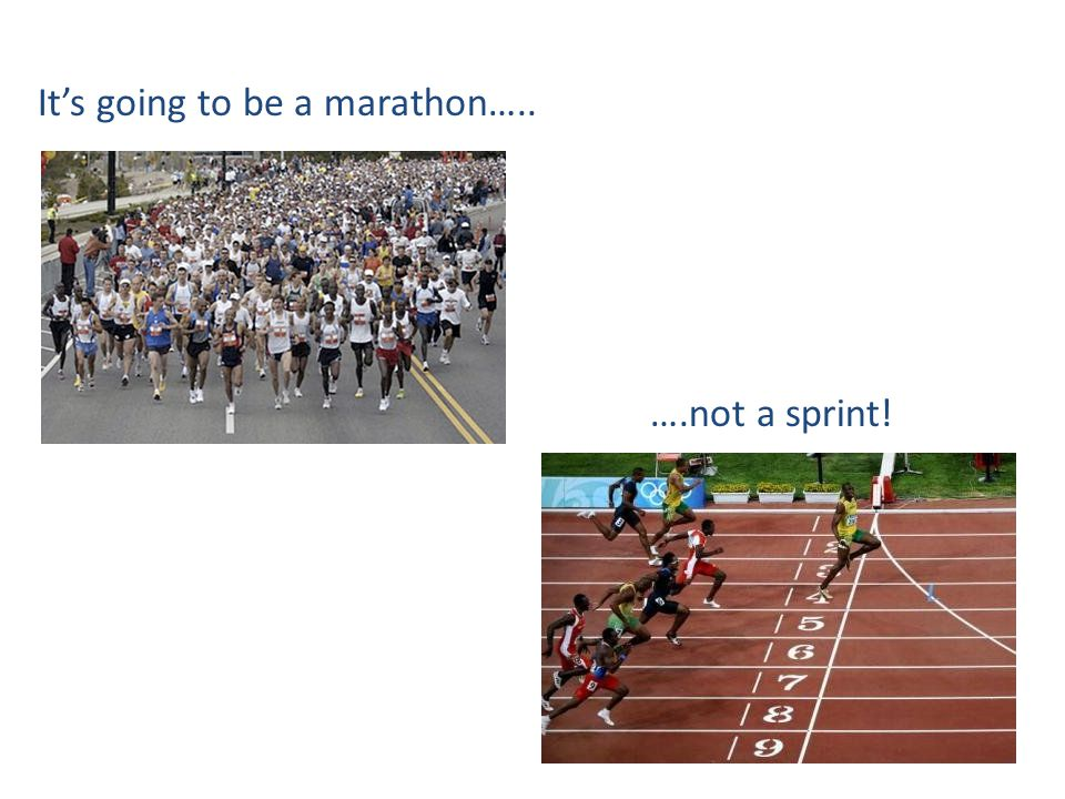 It's going to be a marathon….. ….not a sprint!