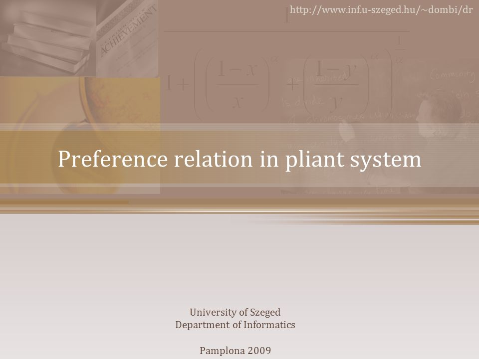 Preference relation in pliant system http://www.inf.u-szeged.hu/~dombi/dr University of Szeged Department of Informatics Pamplona 2009