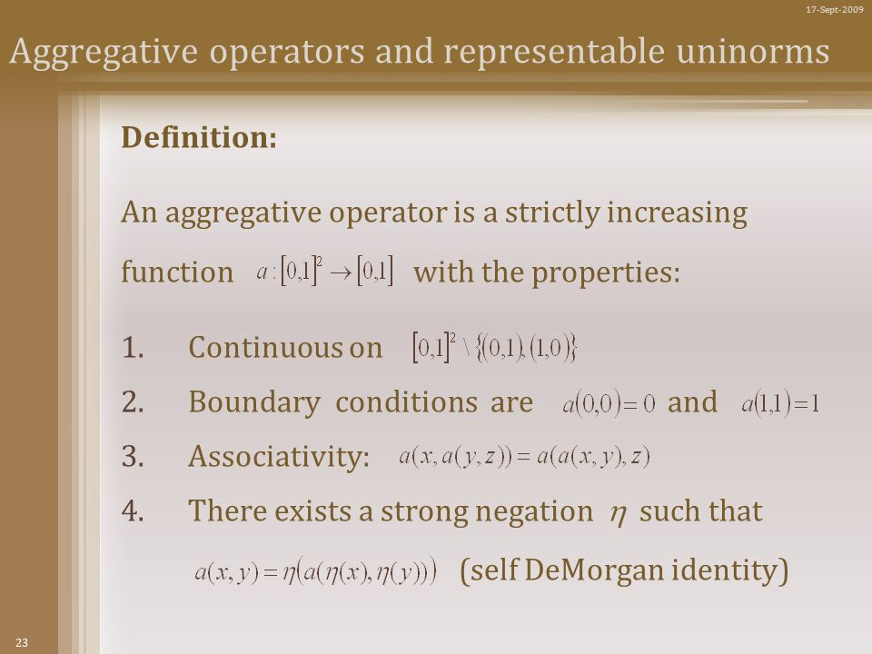 23 17-Sept-2009 Aggregative operators and representable uninorms Definition: An aggregative operator is a strictly increasing function with the properties: 1.Continuous on 2.Boundary conditions are and 3.Associativity: 4.There exists a strong negation  such that (self DeMorgan identity)