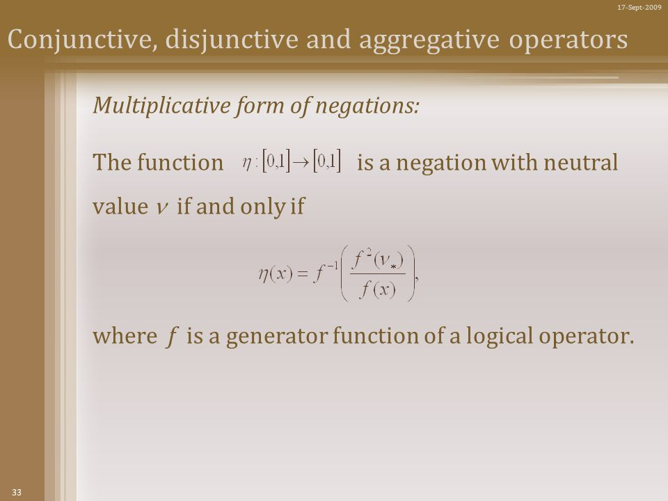33 17-Sept-2009 Conjunctive, disjunctive and aggregative operators Multiplicative form of negations: The function is a negation with neutral value if and only if where f is a generator function of a logical operator.