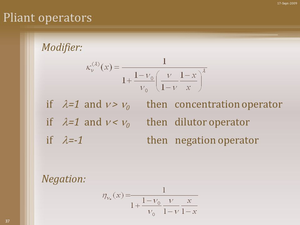 37 17-Sept-2009 Pliant operators Modifier: if =1 and > 0 then concentration operator if =1 and < 0 then dilutor operator if =-1 then negation operator Negation: