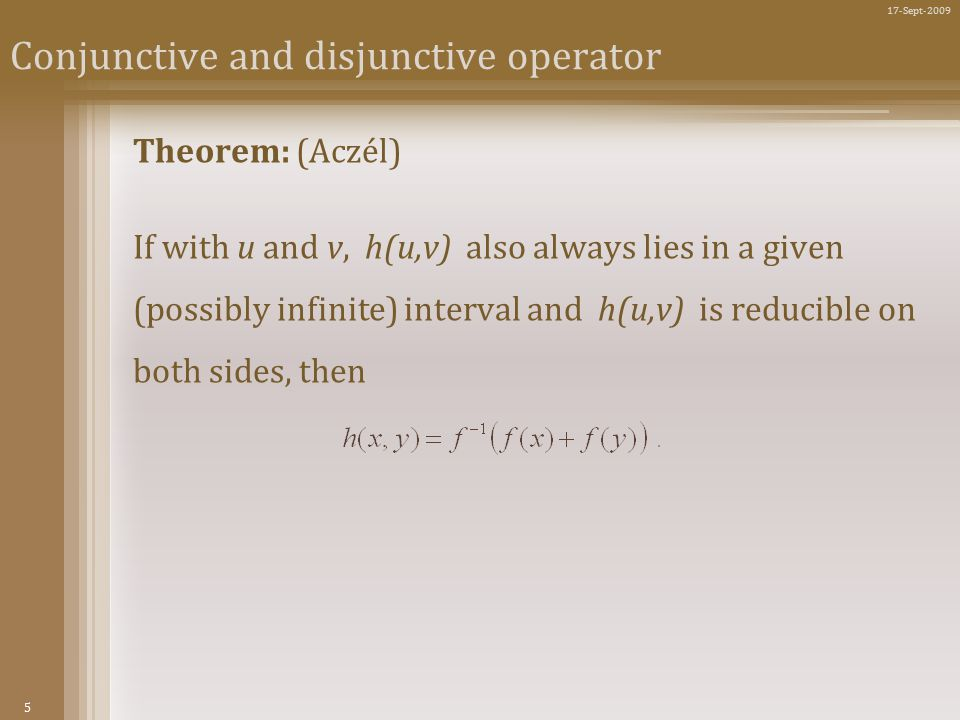 5 17-Sept-2009 Conjunctive and disjunctive operator Theorem: (Aczél) If with u and v, h(u,v) also always lies in a given (possibly infinite) interval and h(u,v) is reducible on both sides, then