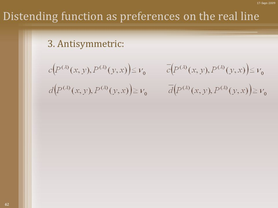 62 17-Sept-2009 Distending function as preferences on the real line 3. Antisymmetric:
