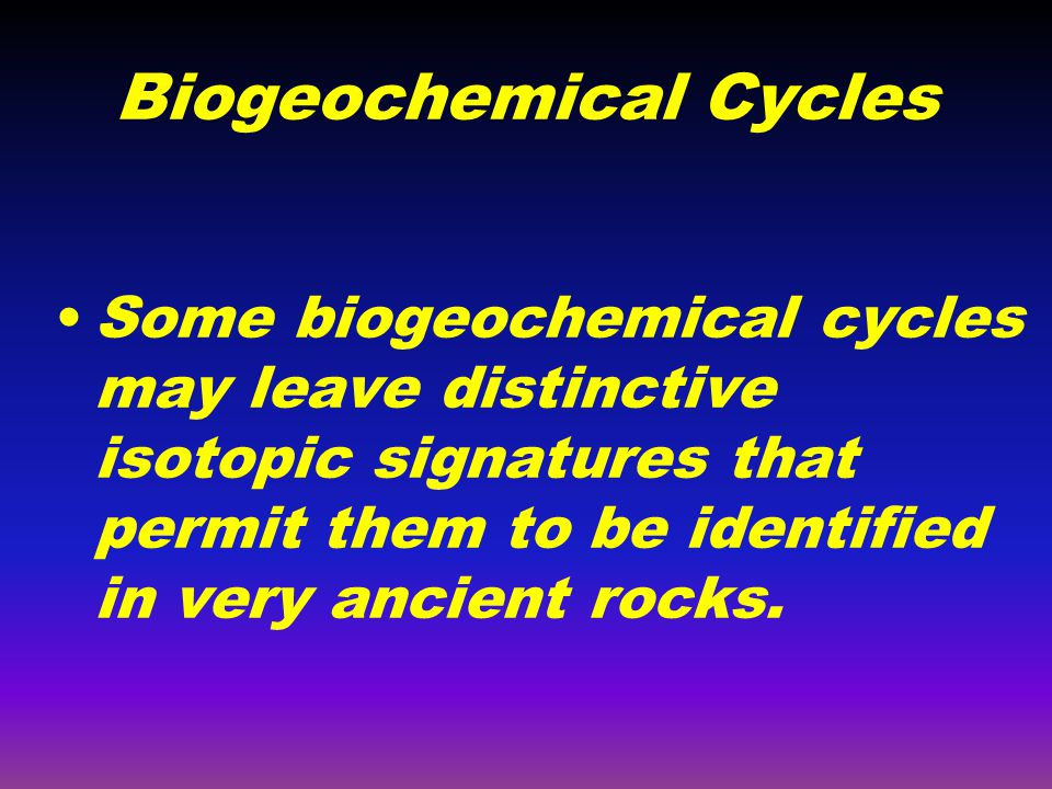 Biogeochemical Cycles Some biogeochemical cycles may leave distinctive isotopic signatures that permit them to be identified in very ancient rocks.