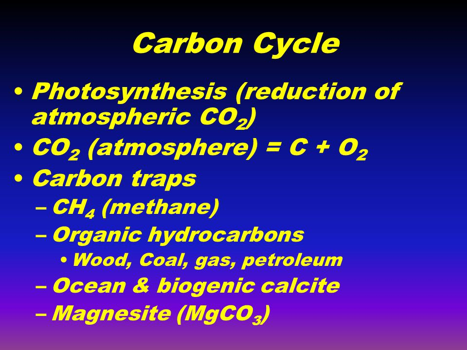 Carbon Cycle Photosynthesis (reduction of atmospheric CO 2 ) CO 2 (atmosphere) = C + O 2 Carbon traps –CH 4 (methane) –Organic hydrocarbons Wood, Coal