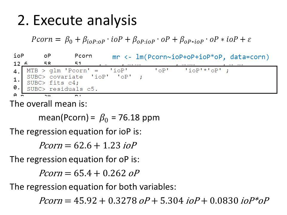 2. Execute analysis mr <- lm(Pcorn~ioP+oP+ioP*oP, data=corn) ioPoPPcorn 12.65851 4.72454 1.93654 0.42360 0.63461 0.45364 3.11971 10.93776 1.76577 23.1