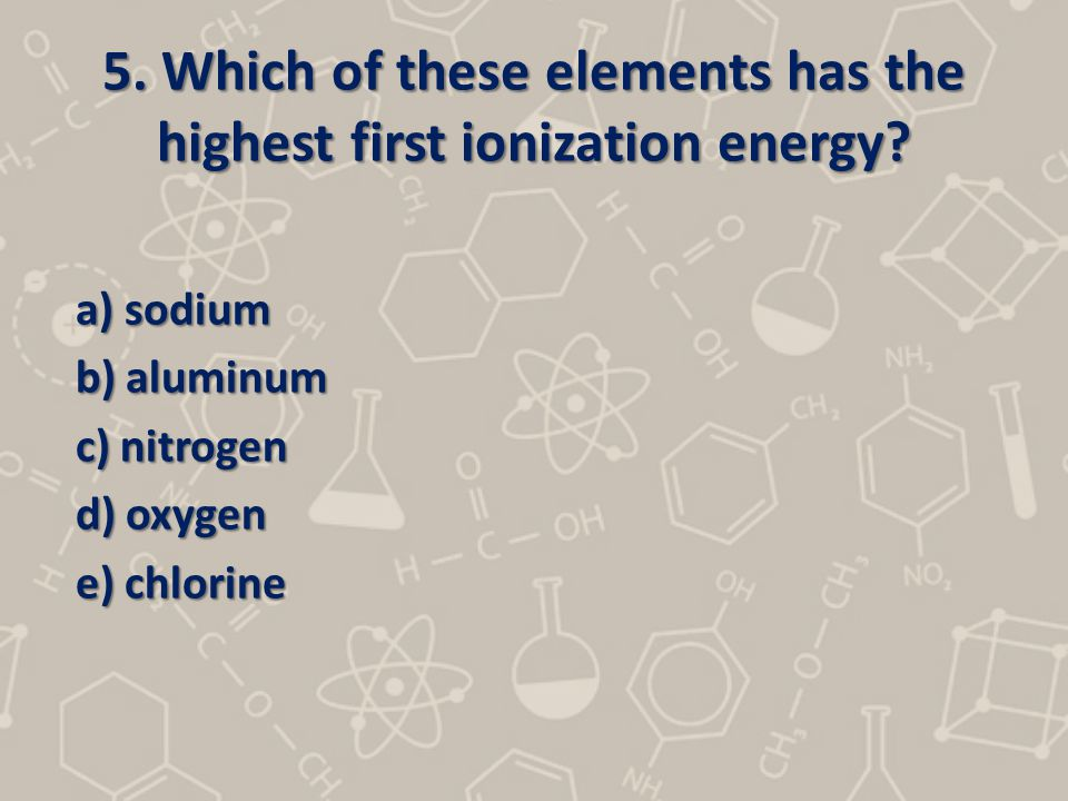 5. Which of these elements has the highest first ionization energy? a) sodium b) aluminum b) aluminum c) nitrogen c) nitrogen d) oxygen d) oxygen e) c