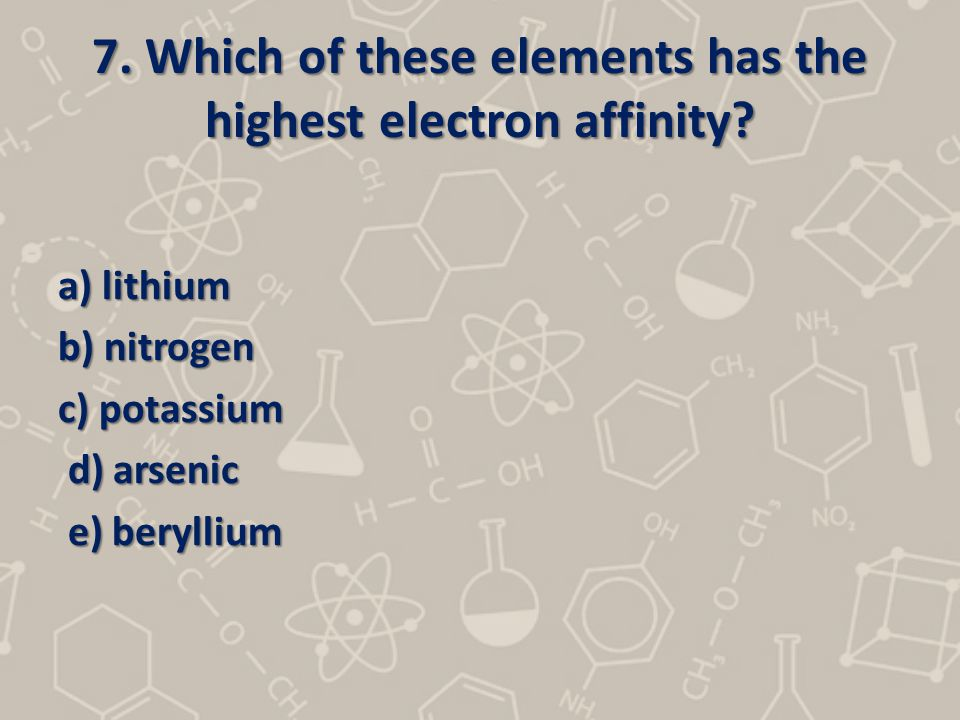 7. Which of these elements has the highest electron affinity? a) lithium b) nitrogen c) potassium d) arsenic d) arsenic e) beryllium e) beryllium