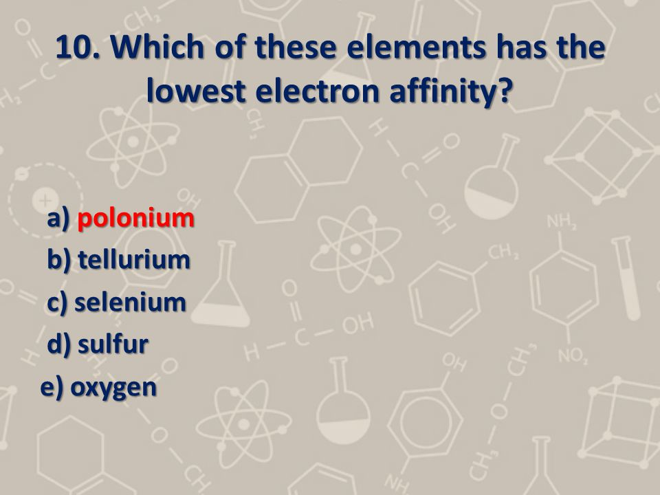 10. Which of these elements has the lowest electron affinity? a) polonium a) polonium b) tellurium b) tellurium c) selenium c) selenium d) sulfur d) s