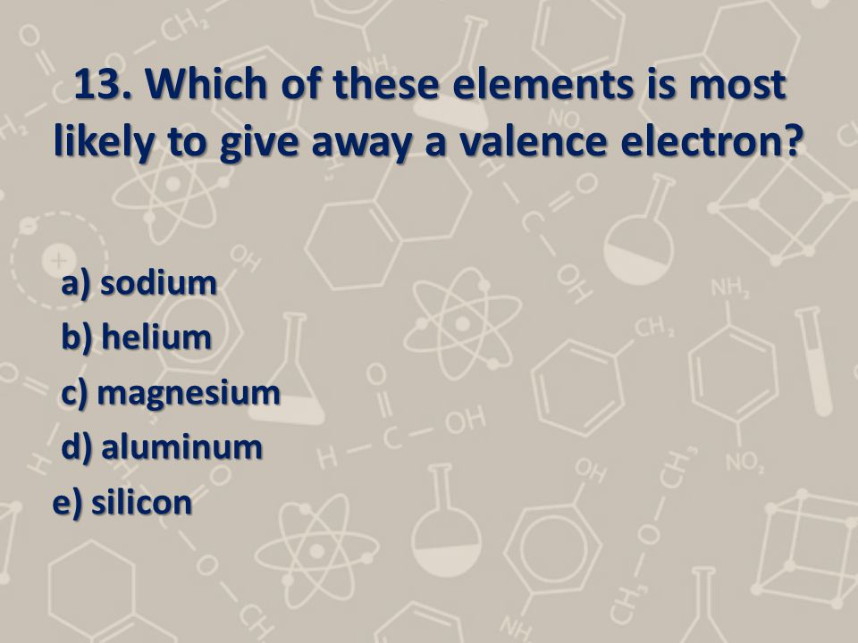13. Which of these elements is most likely to give away a valence electron? a) sodium a) sodium b) helium b) helium c) magnesium c) magnesium d) alumi