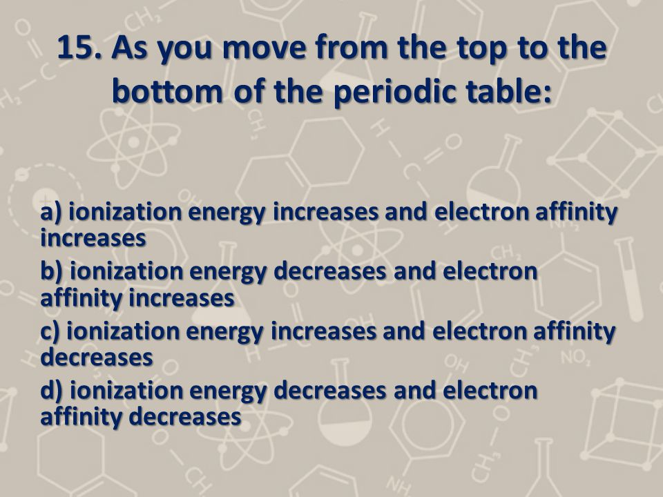 15. As you move from the top to the bottom of the periodic table: a) ionization energy increases and electron affinity increases b) ionization energy