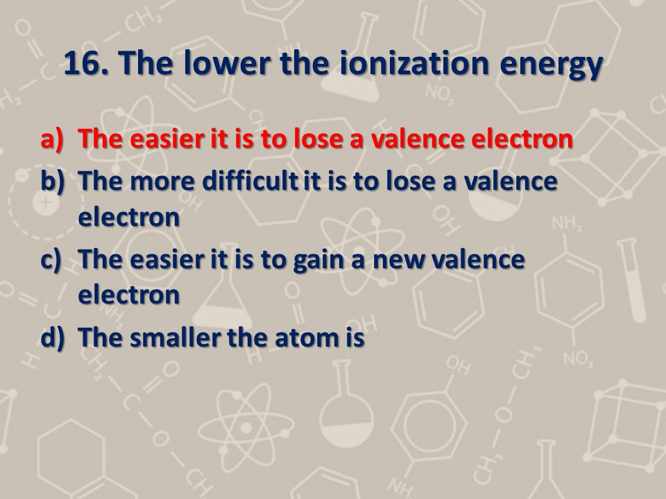 16. The lower the ionization energy a)The easier it is to lose a valence electron b)The more difficult it is to lose a valence electron c)The easier i