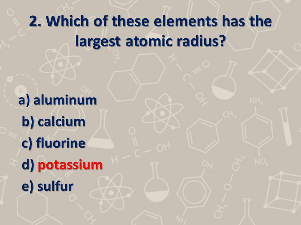 2.Which of these elements has the largest atomic radius.