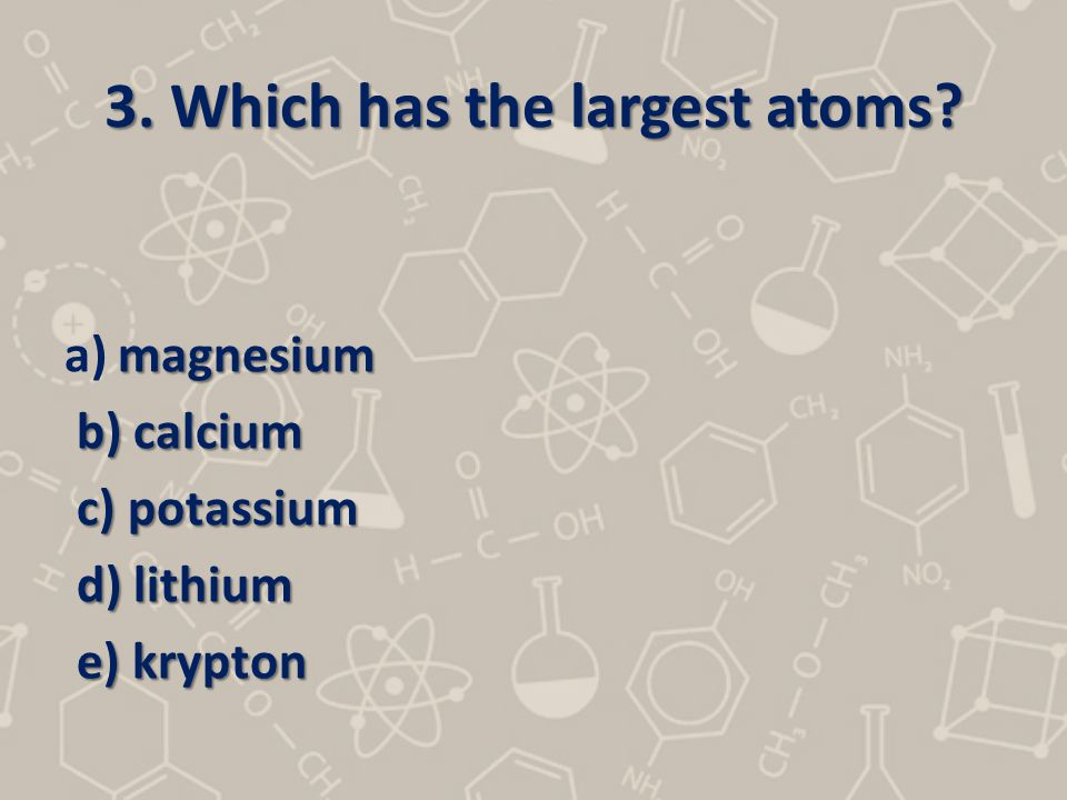 3. Which has the largest atoms? magnesium a) magnesium b) calcium b) calcium c) potassium c) potassium d) lithium d) lithium e) krypton e) krypton