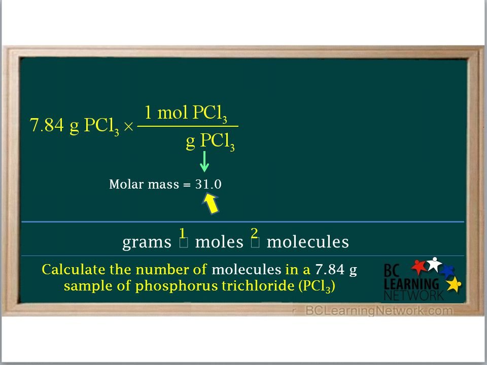 Calculate the number of molecules in a 7.84 g sample of phosphorus trichloride (PCl 3 ) grams  moles  molecules 12 Molar mass = 31.0