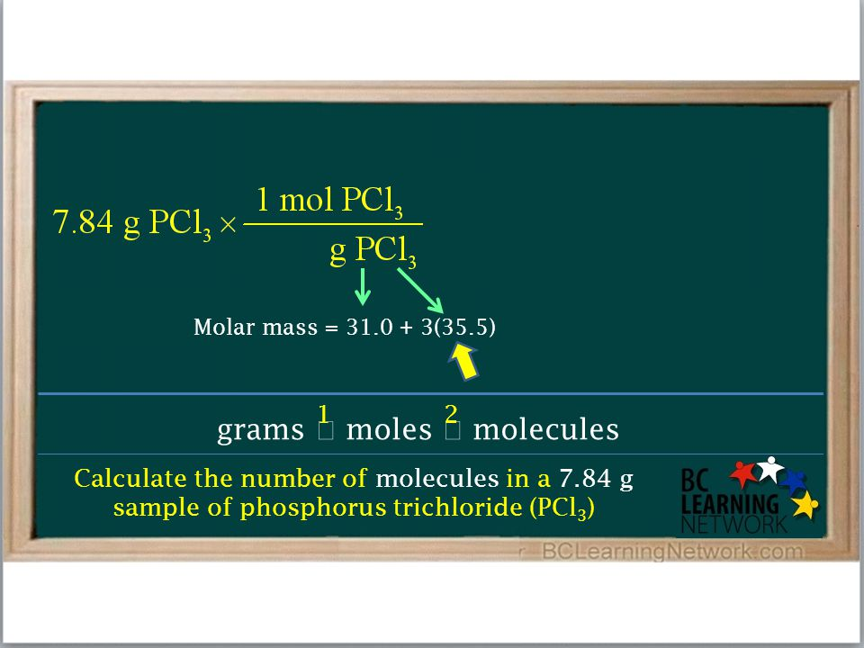 Calculate the number of molecules in a 7.84 g sample of phosphorus trichloride (PCl 3 ) grams  moles  molecules 12 Molar mass = 31.0 + 3(35.5)