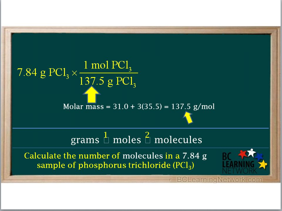 Calculate the number of molecules in a 7.84 g sample of phosphorus trichloride (PCl 3 ) grams  moles  molecules 12 Molar mass = 31.0 + 3(35.5) = 137.5 g/mol